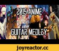 The 2015 Anime Guitar Medley || jparecki95,Music,jparecki95,jonathan parecki,parecki,tokyo ghuol,root a,tokyo ghoul root a,anime,anime opening,anime medley,the 2015 anime guitar medley,jparecki95 medley,anime guitar medley,miiro,kancolle,flyers,death parade,binan koukou,brave shine,fate stay