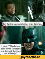 My Suit is so much better than Batman. Listen, TChalla last time I met someone in a Catsuit she gave me a Blowjob.
