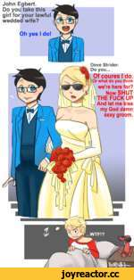 my God damn sexy groom. John Do you___________ girl for your lawful wedded wife? Oh yes I do! Dave Strider. Do you...