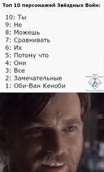 Топ 10 персонажей Звёздных Войн: 10: Ты 9Не 8Можешь 7Сравнивать 6Их 5Потому что 4Они 3Все 2Замечательные 1Оби-Ван Кеноби